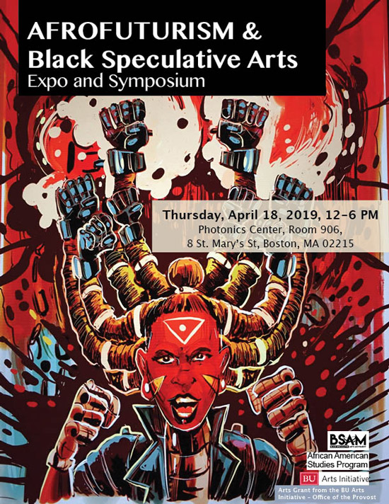 AFROFUTURISM and Black Speculative Arts Expo and Symposium Thursday, April 18, 2019, 12-6 PM Photonics Center, Room 906, 8 St. Mary's St, Boston, MA 02215 BSAM, African American Studies Program, BU Arts Initiative, Arts Grant from the BU Arts Initiative - Office of the Provost